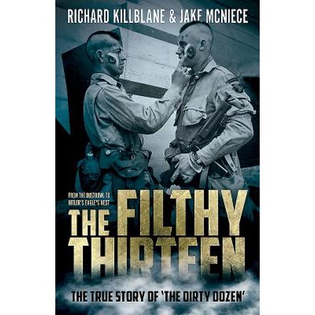 The Filthy Thirteen : From the Dustbowl to Hitler's Eagle's Nest - The True Story of