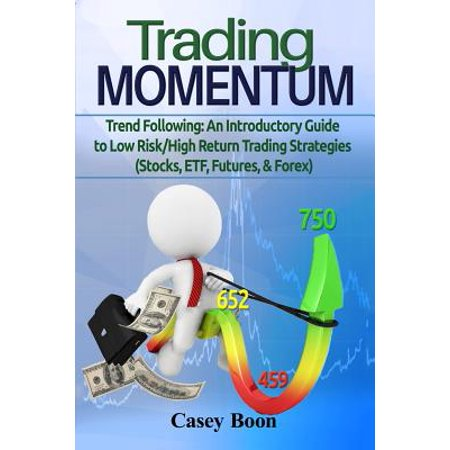 Trade Momentum : Trend Following: An Introductory Guide to Low Risk/High-Return Strategies; Stocks, Etf, Futures, and Forex