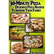 30-Minute Pizza: Delicious Pizza Recipes To Impress Your Family - eBook