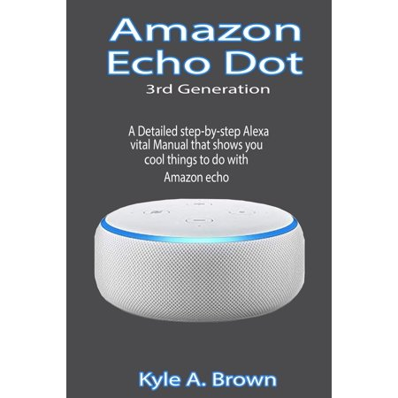 Amazon Echo Dot 3rd Generation : A Detailed step-by-step Alexa vital Manual that shows you cool things to do with Amazon echo (Amazon Prime Program Details)