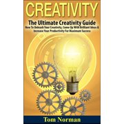 Creativity: The Ultimate Creativity Guide - How To Unleash Your Creativity, Come Up With Brilliant Ideas & Increase Your Productivity For Maximum Success - eBook