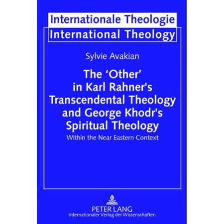 The Other In Karl Rahners Transcendental Theology And George Khodrs Spiritual Theology  Within The Near Eastern Context  Internationale Theologie International Theology   Hardcover