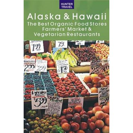 Alaska & Hawaii: The Best Organic Food Stores, Farmers' Markets & Vegetarian Restaurants -