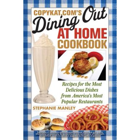 CopyKat.com's Dining Out at Home Cookbook : Recipes for the Most Delicious Dishes from America's Most Popular