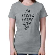 Be Strong Never Give Up Motivational Shirt Inspirational Gift Ladies T-Shirt