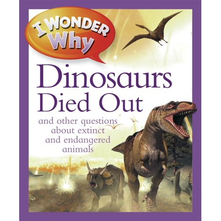 I Wonder Why The Dinosaurs Died Out : and Other Questions About Extinct and Endangered (Animal That Has Been Extinct For 100 Years)
