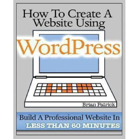 How To Create A Website Using Wordpress  The Beginners Blueprint For Building A Professional Website In Less Than 60 Minutes