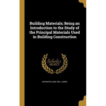 Building Materials; Being an Introduction to the Study of the Principal Materials Used in Building (Types Of Materials Used In Building Construction)