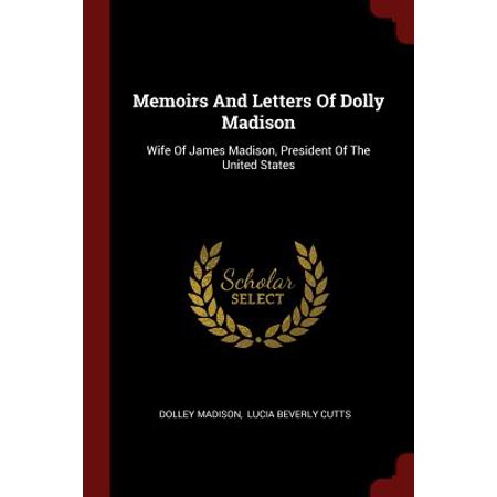Memoirs and Letters of Dolly Madison : Wife of James Madison, President of the United (25th President Of The United States Of America)