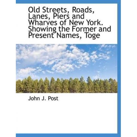 Old Streets, Roads, Lanes, Piers and Wharves of New York. Showing the Former and Present Names, Toge