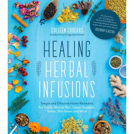 Healing Herbal Infusions : Simple and Effective Home Remedies for Colds, Muscle Pain, Upset Stomach, Stress, Skin Issues and