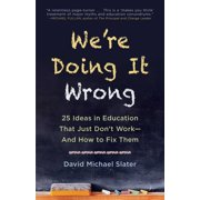 We're Doing It Wrong : 25 Ideas in Education That Just Don't Work—And How to Fix Them