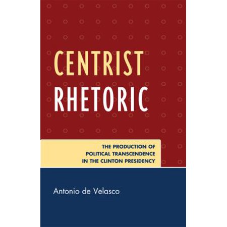 Centrist Rhetoric  The Production Of Political Transcendence In The Clinton Presidency