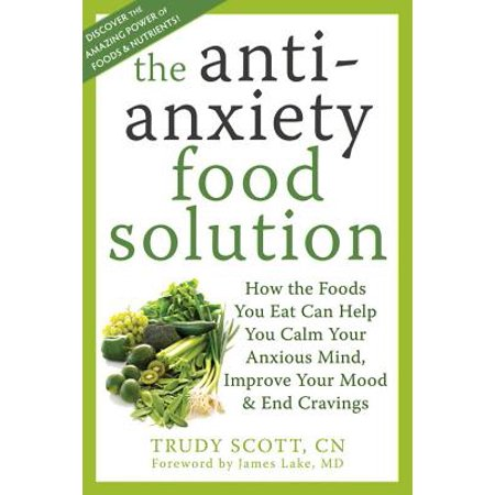 The Antianxiety Food Solution : How the Foods You Eat Can Help You Calm Your Anxious Mind, Improve Your Mood, and End