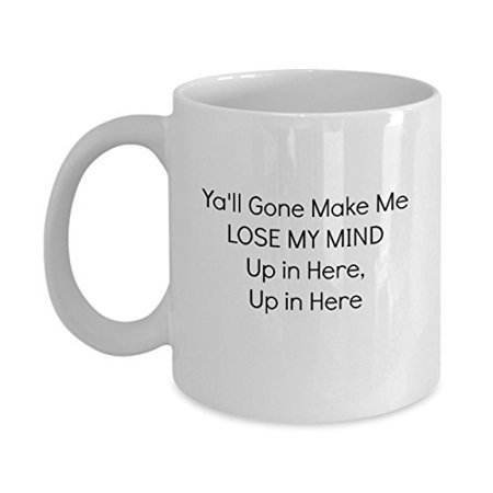 Y'all Gone Make Me Lose My Mind Up in Here, Up in Here Funny Mug - Perfect Gift for Your Dad, Mom, Boyfriend, Girlfriend, or Friend - Proudly Made in the