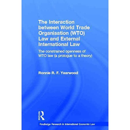 The Interaction Between World Trade Organisation (WTO) Law and External International Law: The Constrained Openness of WTO Law (a Prologue to a Theory