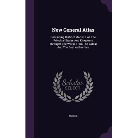 New General Atlas : Containing Distinct Maps of All the Principal States and Kingdoms Throught the World, from the Latest and the Best (Best World Atlas App)