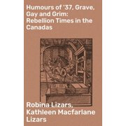 Humours of '37, Grave, Gay and Grim: Rebellion Times in the Canadas - eBook