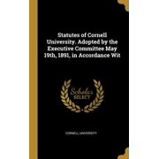 Statutes of Cornell University. Adopted by the Executive Committee May 19th, 1891, in Accordance Wit Hardcover