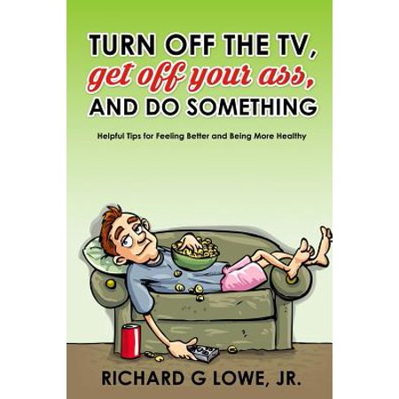 Turn Off Your Television, Get Off Your Ass, and Do Something : Helpful Tips for Feeling Better and Being More