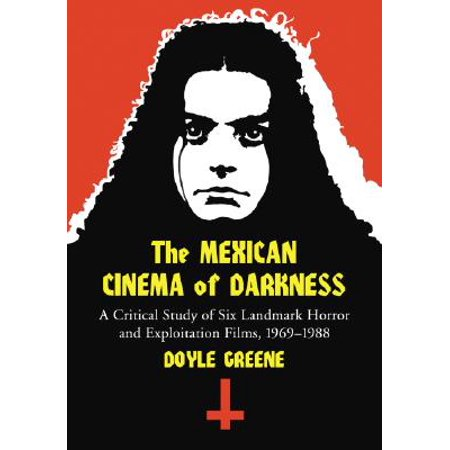 The Mexican Cinema of Darkness : A Critical Study of Six Landmark Horror and Exploitation Films, 1969-1988