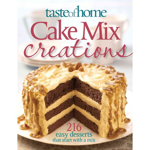 Taste of Home Cake Mix Creations: 216 Easy Desserts That Start with a Mix