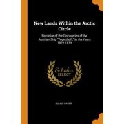 New Lands Within the Arctic Circle: Narrative of the Discoveries of the Austrian Ship Tegetthoff, in the Years 1872-1874 Paperback