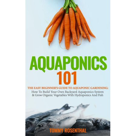 Aquaponics 101: The Easy Beginner's Guide to Aquaponic Gardening: How To Build Your Own Backyard Aquaponics System and Grow Organic Vegetables With Hydroponics And Fish -