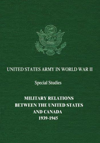 Military Relations Between the United States and Canada: 1939-1945 by