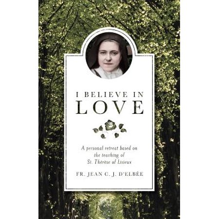 I Believe in Love : A Personal Retreat Based on the Teaching of St. Therese of