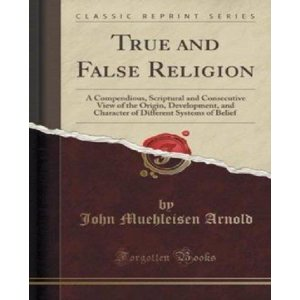 True and False Religion : A Compendious, Scriptural and Consecutive View of the Origin, Development, and Character of Different Systems of Belief (Classic Reprint)