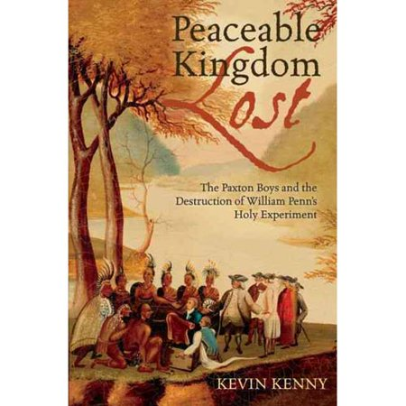 Peaceable Kingdom Lost: The Paxton Boys and the Destruction of William Penn's Holy Experiment