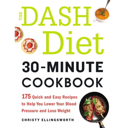 The DASH Diet 30-Minute Cookbook : 175 Quick and Easy Recipes to Help You Lower Your Blood Pressure and Lose (Best Way To Lower Your Blood Pressure Fast)