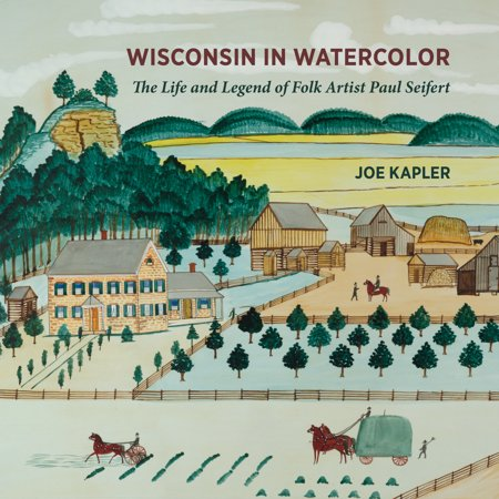 Wisconsin in Watercolor : The Life and Legend of Folk Artist Paul