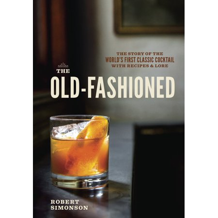 The Old-Fashioned : The Story of the World's First Classic Cocktail, with Recipes and Lore