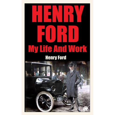 HENRY FORD MY LIFE AND MY WORK - eBook (Henry Ford My Life And Work)