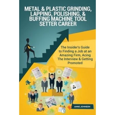 Metal & Plastic Grinding, Lapping, Polishing, & Buffing Machine Tool Setter Care: The Insider's Guide to Finding a Job at an Amazing Firm, Acing the I