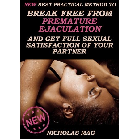 NEW Best Practical Method to Break Free from Premature Ejaculation and Get Full Sexual Satisfaction of Your Partner -