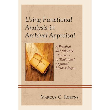 Using Functional Analysis In Archival Appraisal  A Practical And Effective Alternative To Traditional Appraisal Methodologies