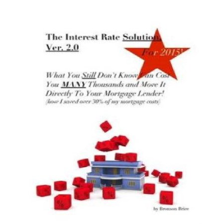 The Interest Rate Solution  Ver  2 0  For 2015  What You Still Dont Know Can Cost You Many Thousands And Move It Directly To Your Mortgage Lender