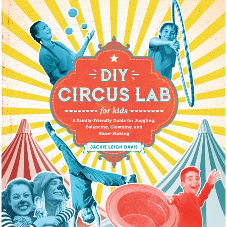 DIY Circus Lab for Kids : A Family- Friendly Guide for Juggling, Balancing, Clowning and Show-Making](Family Friendly Halloween Events)