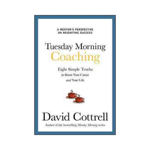 Tuesday Morning Coaching: Eight Simple Truths to Boost Your Career and Your Life: A Mentor's Perspective on Reigniting Success