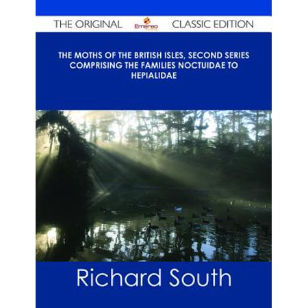 The Moths of the British Isles, Second Series Comprising the Families Noctuidae to Hepialidae - The Original Classic Edition - eBook