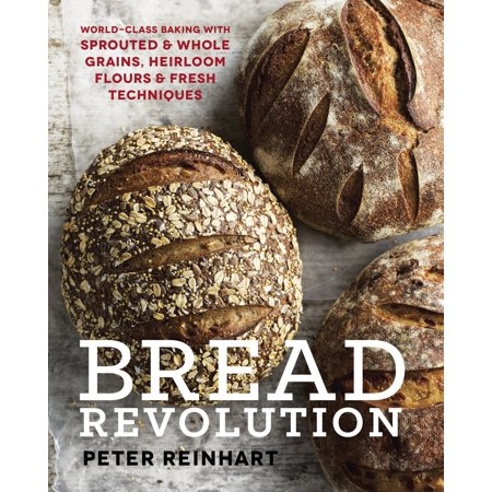 Bread Revolution : World-Class Baking with Sprouted and Whole Grains, Heirloom Flours, and Fresh