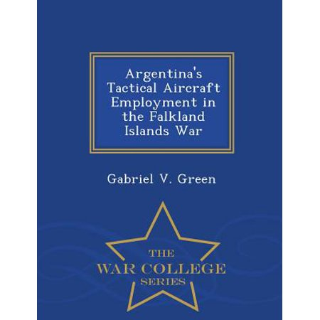 Argentina's Tactical Aircraft Employment in the Falkland Islands War - War College Series