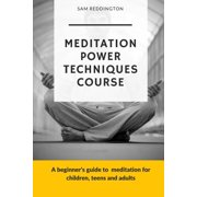 Meditation Power Techniques Course : A Beginner's Guide to Meditation for Children, Teens and Adults