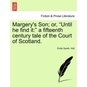Margery's Son; Or, Until He Find It : A Fifteenth Century Tale of the Court of Scotland.