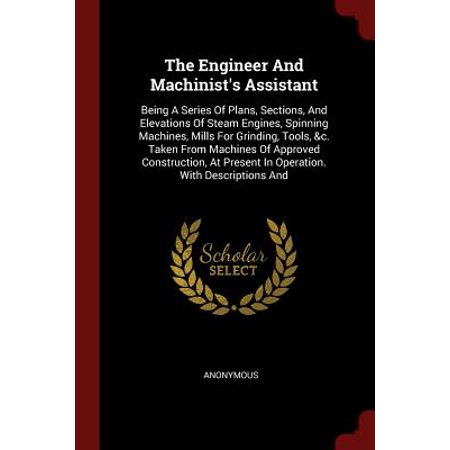 The Engineer and Machinist's Assistant : Being a Series of Plans, Sections, and Elevations of Steam Engines, Spinning Machines, Mills for Grinding, Tools, &c. Taken from Machines of Approved Construction, at Present in Operation. with Descriptions and