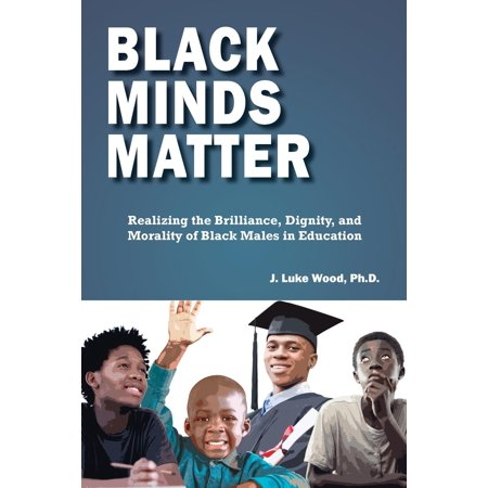 Black Minds Matter: Realizing the Brilliance, Dignity, and Morality of Black Males in Education (Black Male Handbook)