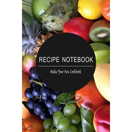 Recipe Notebook: Make Your Own Cookbook!: Blank Recipe Book for You to Write Over 100 of Your Very Best Recipes